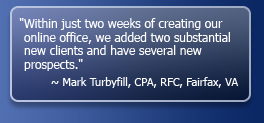 Within just two weeks of creating our online office, we added two substantial new clients and have several new prospects. - Mark Turbyfill, CPA, RFC, Fairfax, VA
